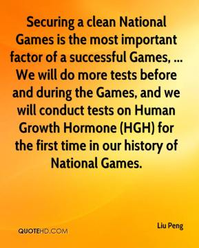 Liu Peng  - Securing a clean National Games is the most important factor of a successful Games, ... We will do more tests before and during the Games, and we will conduct tests on Human Growth Hormone (HGH) for the first time in our history of National Games.