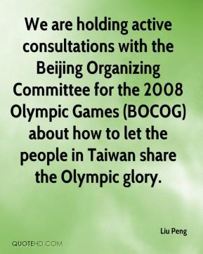 Liu Peng  - We are holding active consultations with the Beijing Organizing Committee for the 2008 Olympic Games (BOCOG) about how to let the people in Taiwan share the Olympic glory.