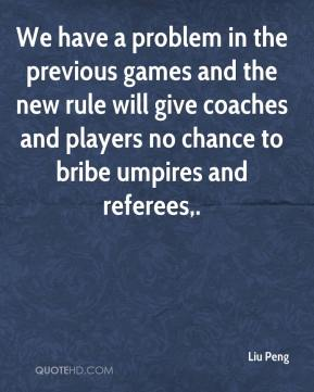 Liu Peng  - We have a problem in the previous games and the new rule will give coaches and players no chance to bribe umpires and referees.