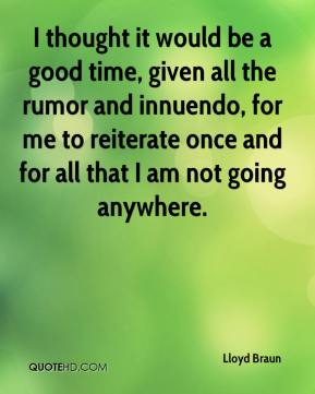 I thought it would be a good time, given all the rumor and innuendo, for me to reiterate once and for all that I am not going anywhere.