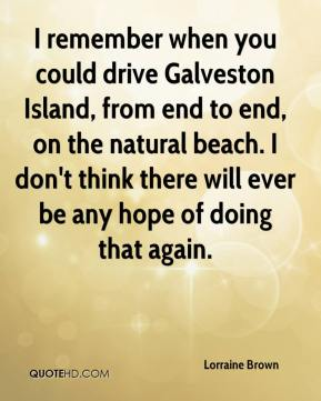 Lorraine Brown  - I remember when you could drive Galveston Island, from end to end, on the natural beach. I don't think there will ever be any hope of doing that again.