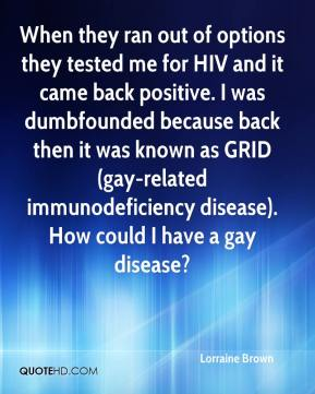 Lorraine Brown  - When they ran out of options they tested me for HIV and it came back positive. I was dumbfounded because back then it was known as GRID (gay-related immunodeficiency disease). How could I have a gay disease?