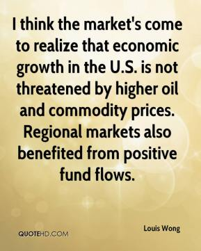Louis Wong  - I think the market's come to realize that economic growth in the U.S. is not threatened by higher oil and commodity prices. Regional markets also benefited from positive fund flows.