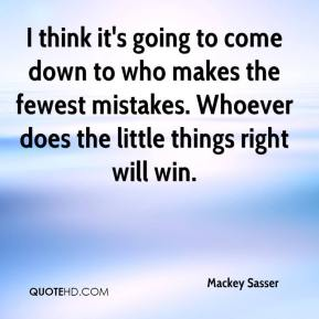 Mackey Sasser  - I think it's going to come down to who makes the fewest mistakes. Whoever does the little things right will win.