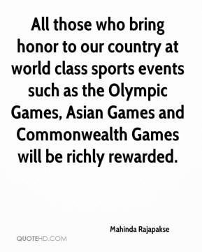 All those who bring honor to our country at world class sports events such as the Olympic Games, Asian Games and Commonwealth Games will be richly rewarded.