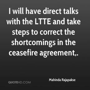 I will have direct talks with the LTTE and take steps to correct the shortcomings in the ceasefire agreement.