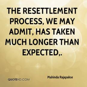 The resettlement process, we may admit, has taken much longer than expected.