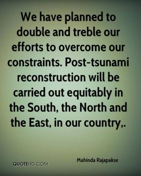 We have planned to double and treble our efforts to overcome our constraints. Post-tsunami reconstruction will be carried out equitably in the South, the North and the East, in our country.