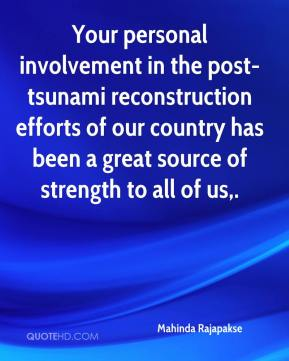 Your personal involvement in the post-tsunami reconstruction efforts of our country has been a great source of strength to all of us.
