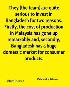 Mahmudur Rahman  - They (the team) are quite serious to invest in Bangladesh for two reasons. Firstly, the cost of production in Malaysia has gone up remarkably and, secondly, Bangladesh has a huge domestic market for consumer products.