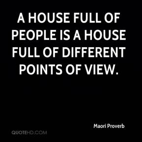Maori Proverb  - A house full of people is a house full of different points of view.