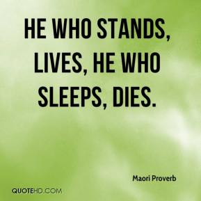 Maori Proverb  - He who stands, lives, he who sleeps, dies.