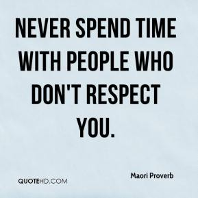 Maori Proverb  - Never spend time with people who don't respect you.