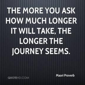 Maori Proverb  - The more you ask how much longer it will take, the longer the journey seems.