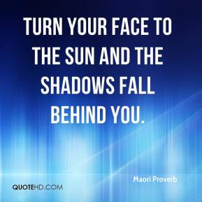 Maori Proverb  - Turn your face to the sun and the shadows fall behind you.