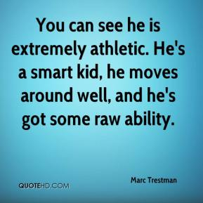Marc Trestman  - You can see he is extremely athletic. He's a smart kid, he moves around well, and he's got some raw ability.