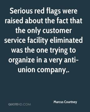 Marcus Courtney  - Serious red flags were raised about the fact that the only customer service facility eliminated was the one trying to organize in a very anti-union company.