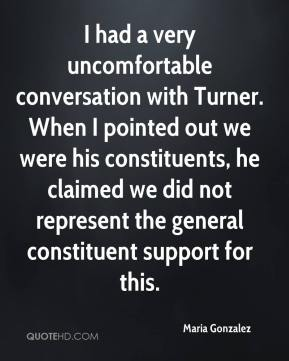 Maria Gonzalez  - I had a very uncomfortable conversation with Turner. When I pointed out we were his constituents, he claimed we did not represent the general constituent support for this.