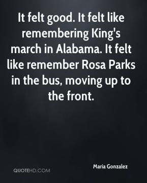 It felt good. It felt like remembering King's march in Alabama. It felt like remember Rosa Parks in the bus, moving up to the front.