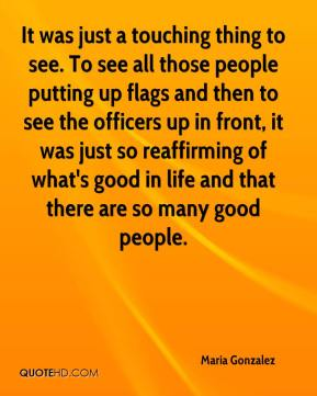 Maria Gonzalez  - It was just a touching thing to see. To see all those people putting up flags and then to see the officers up in front, it was just so reaffirming of what's good in life and that there are so many good people.