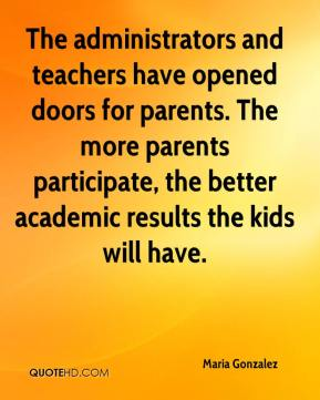 The administrators and teachers have opened doors for parents. The more parents participate, the better academic results the kids will have.