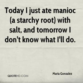 Today I just ate manioc (a starchy root) with salt, and tomorrow I don't know what I'll do.