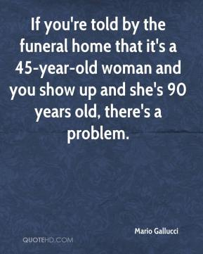 Mario Gallucci  - If you're told by the funeral home that it's a 45-year-old woman and you show up and she's 90 years old, there's a problem.