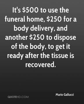 Mario Gallucci  - It's $500 to use the funeral home, $250 for a body delivery, and another $250 to dispose of the body, to get it ready after the tissue is recovered.