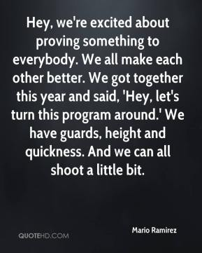 Mario Ramirez  - Hey, we're excited about proving something to everybody. We all make each other better. We got together this year and said, 'Hey, let's turn this program around.' We have guards, height and quickness. And we can all shoot a little bit.
