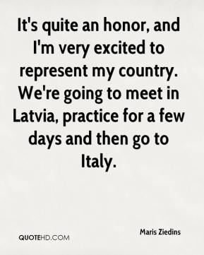 Maris Ziedins  - It's quite an honor, and I'm very excited to represent my country. We're going to meet in Latvia, practice for a few days and then go to Italy.