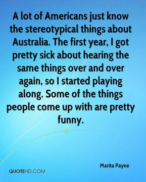 Marita Payne  - A lot of Americans just know the stereotypical things about Australia. The first year, I got pretty sick about hearing the same things over and over again, so I started playing along. Some of the things people come up with are pretty funny.