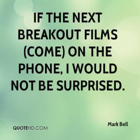 If the next breakout films (come) on the phone, I would not be surprised.