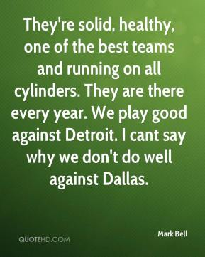 They're solid, healthy, one of the best teams and running on all cylinders. They are there every year. We play good against Detroit. I cant say why we don't do well against Dallas.