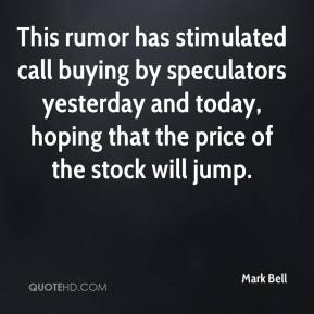 Mark Bell  - This rumor has stimulated call buying by speculators yesterday and today, hoping that the price of the stock will jump.