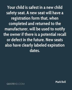 Mark Bell  - Your child is safest in a new child safety seat. A new seat will have a registration form that, when completed and returned to the manufacturer, will be used to notify the owner if there is a potential recall or defect in the future. New seats also have clearly labeled expiration dates.