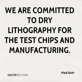 Mark Bohr  - We are committed to dry lithography for the test chips and manufacturing.