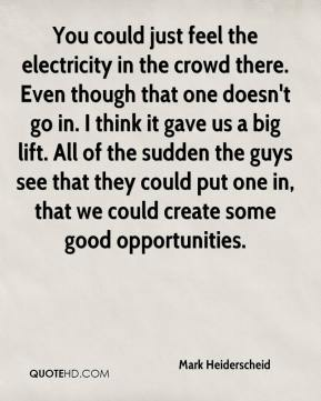 Mark Heiderscheid  - You could just feel the electricity in the crowd there. Even though that one doesn't go in. I think it gave us a big lift. All of the sudden the guys see that they could put one in, that we could create some good opportunities.
