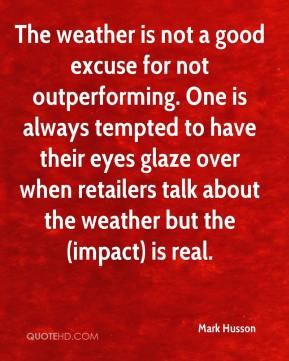 The weather is not a good excuse for not outperforming. One is always tempted to have their eyes glaze over when retailers talk about the weather but the (impact) is real.