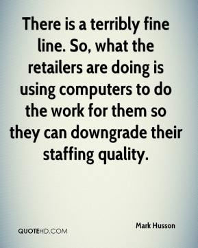 There is a terribly fine line. So, what the retailers are doing is using computers to do the work for them so they can downgrade their staffing quality.