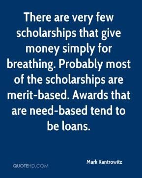 Mark Kantrowitz  - There are very few scholarships that give money simply for breathing. Probably most of the scholarships are merit-based. Awards that are need-based tend to be loans.