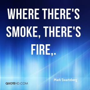Mark Swartzberg  - Where there's smoke, there's fire.