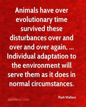 Mark Wallace  - Animals have over evolutionary time survived these disturbances over and over and over again, ... Individual adaptation to the environment will serve them as it does in normal circumstances.