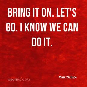 Mark Wallace  - Bring it on. Let's go. I know we can do it.