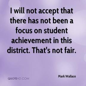 Mark Wallace  - I will not accept that there has not been a focus on student achievement in this district. That's not fair.