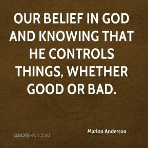 Marlon Anderson  - Our belief in God and knowing that He controls things, whether good or bad.