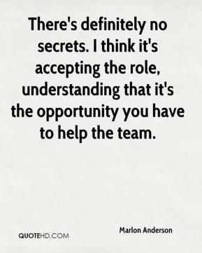 Marlon Anderson  - There's definitely no secrets. I think it's accepting the role, understanding that it's the opportunity you have to help the team.