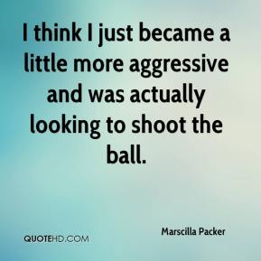 Marscilla Packer  - I think I just became a little more aggressive and was actually looking to shoot the ball.