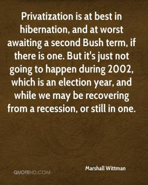 Marshall Wittman  - Privatization is at best in hibernation, and at worst awaiting a second Bush term, if there is one. But it's just not going to happen during 2002, which is an election year, and while we may be recovering from a recession, or still in one.