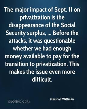 Marshall Wittman  - The major impact of Sept. 11 on privatization is the disappearance of the Social Security surplus, ... Before the attacks, it was questionable whether we had enough money available to pay for the transition to privatization. This makes the issue even more difficult.