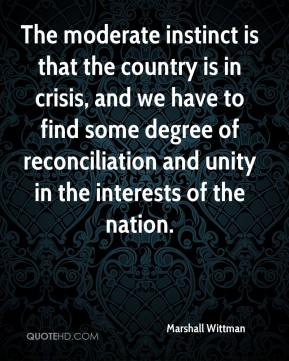 Marshall Wittman  - The moderate instinct is that the country is in crisis, and we have to find some degree of reconciliation and unity in the interests of the nation.